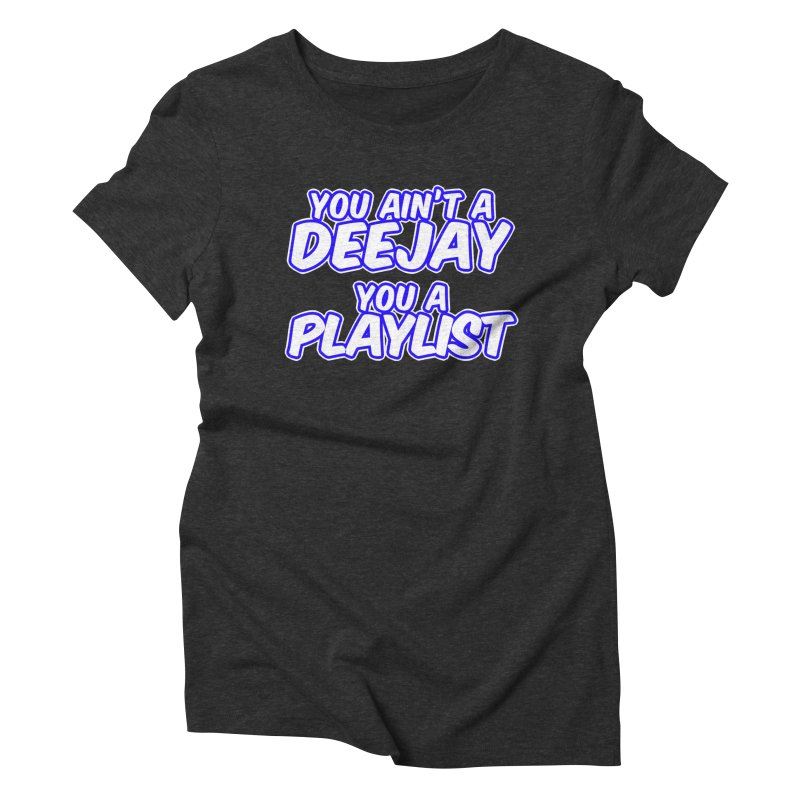 You AIn't A DJ, You A Playlist (Men's & Women's) Women's Triblend T-Shirt by NPHA.SHOP
