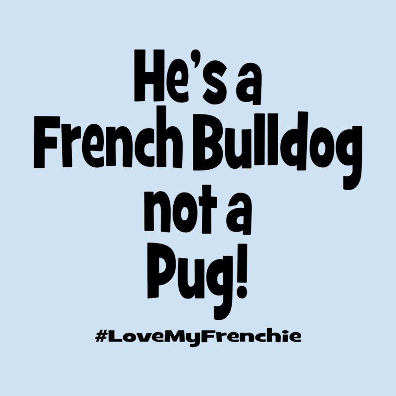 He's a French Bulldog! by Oceanrunner's Artist Shop