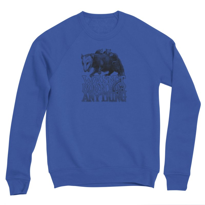 Wasn't Born for Anything Men's Sponge Fleece Sweatshirt by Octophant's Artist Shop