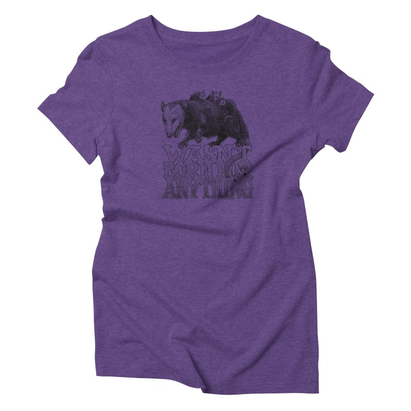 Wasn't Born for Anything Women's Triblend T-Shirt by Octophant's Artist Shop