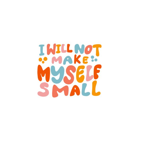Design for I Will Not Make Myself Small