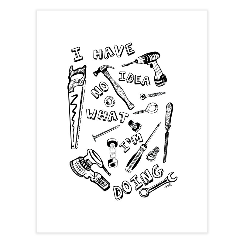 I Have No Idea What I'm Doing Home Fine Art Print by One Car Workshop Store