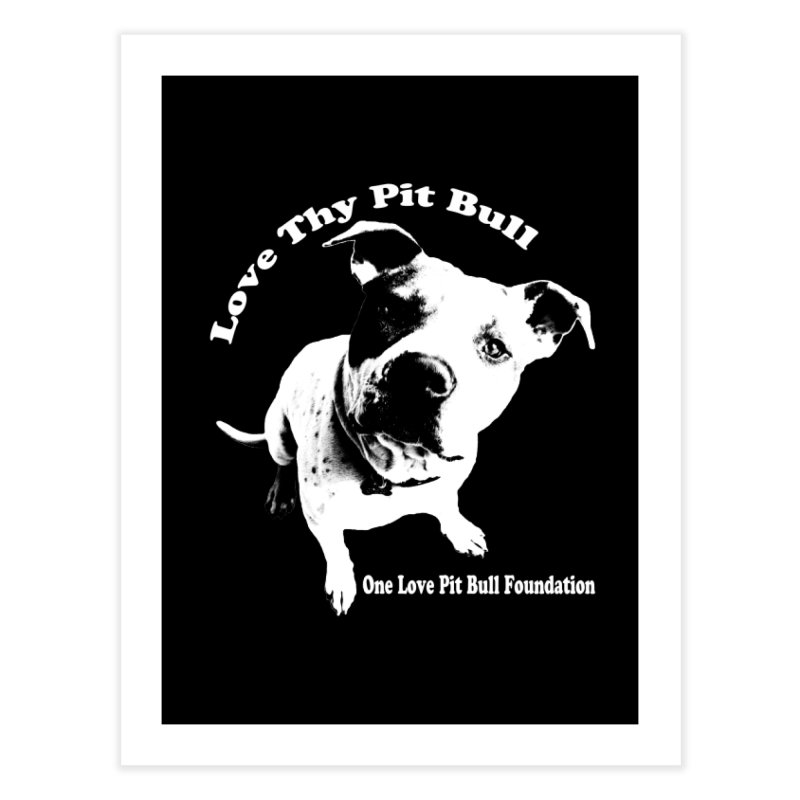 Love Thy Pit Bull Home Fine Art Print by One Love Pit Bull Foundation