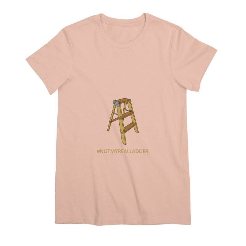 Not My Real Ladder Women's Premium T-Shirt by oneweirddude's Artist Shop