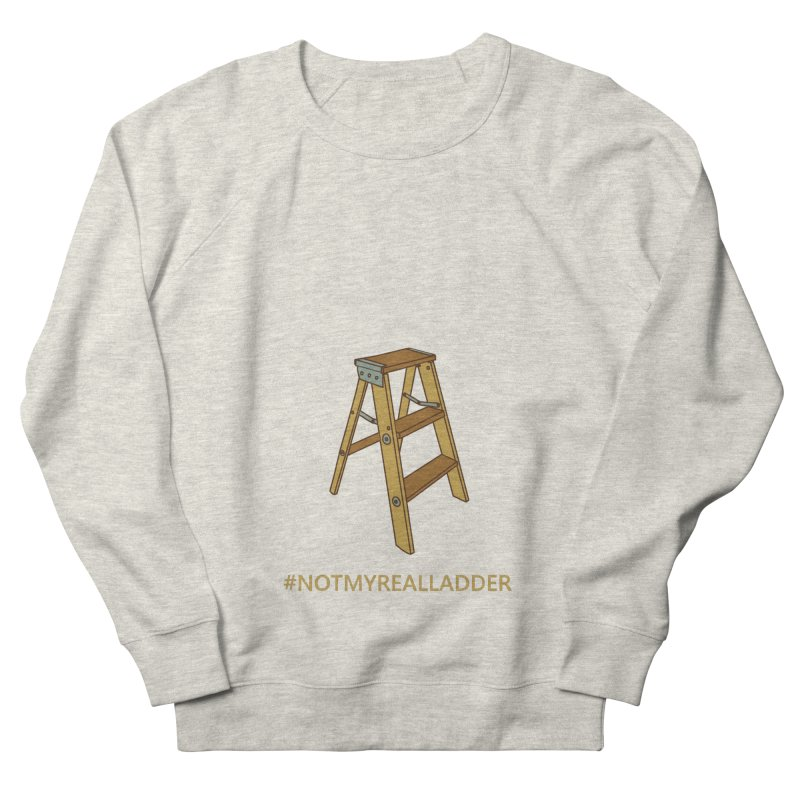Not My Real Ladder Women's French Terry Sweatshirt by oneweirddude's Artist Shop