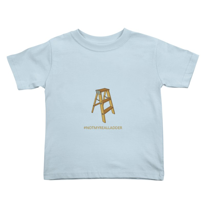 Not My Real Ladder Kids Toddler T-Shirt by oneweirddude's Artist Shop