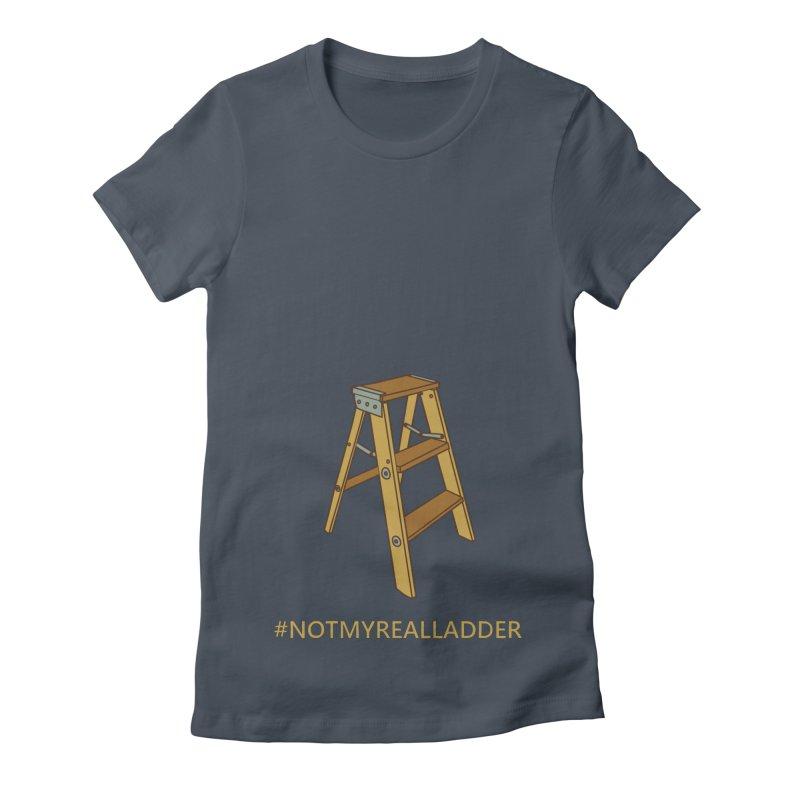 Not My Real Ladder Women's T-Shirt by oneweirddude's Artist Shop