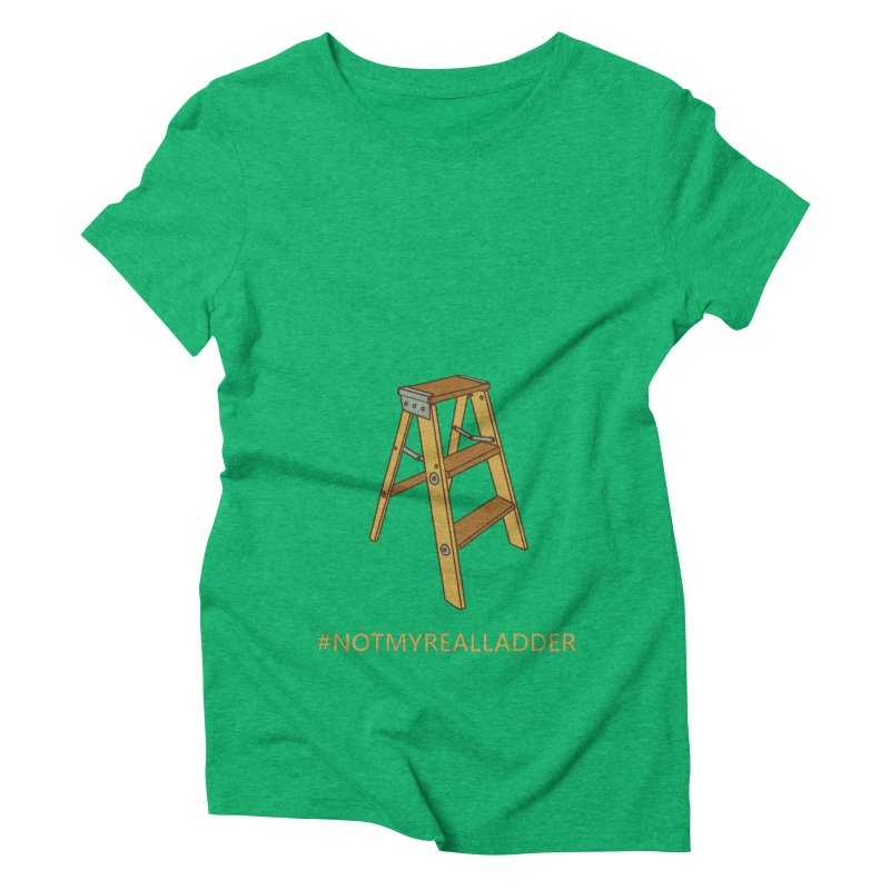 Not My Real Ladder Women's Triblend T-Shirt by oneweirddude's Artist Shop