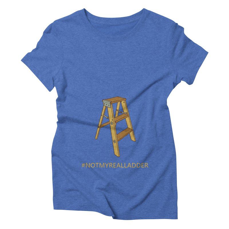 Not My Real Ladder Women's Triblend T-Shirt by oneweirddude's Artist Shop
