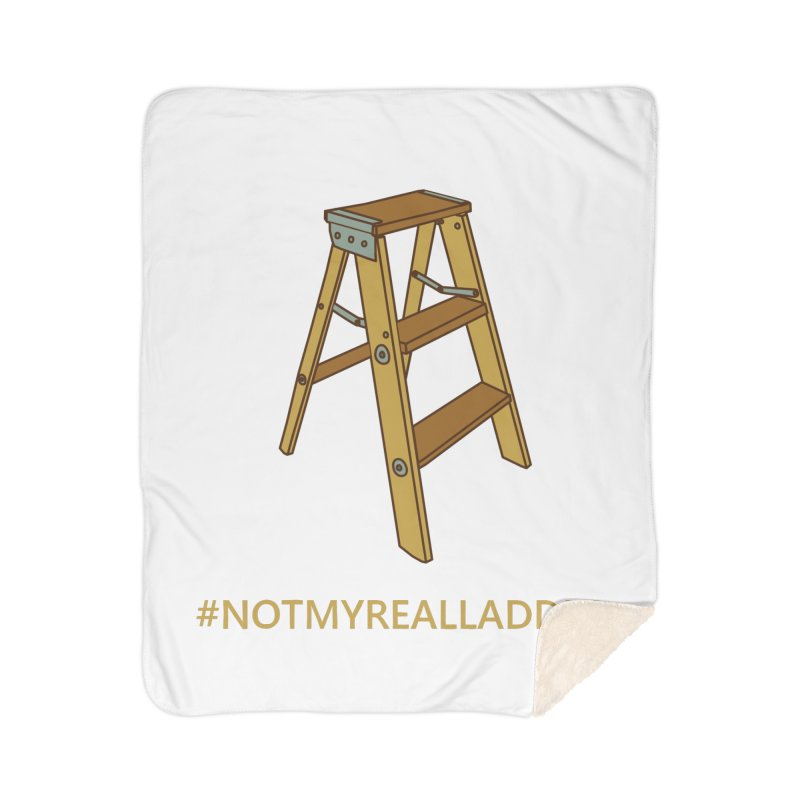 Not My Real Ladder Home Sherpa Blanket Blanket by oneweirddude's Artist Shop