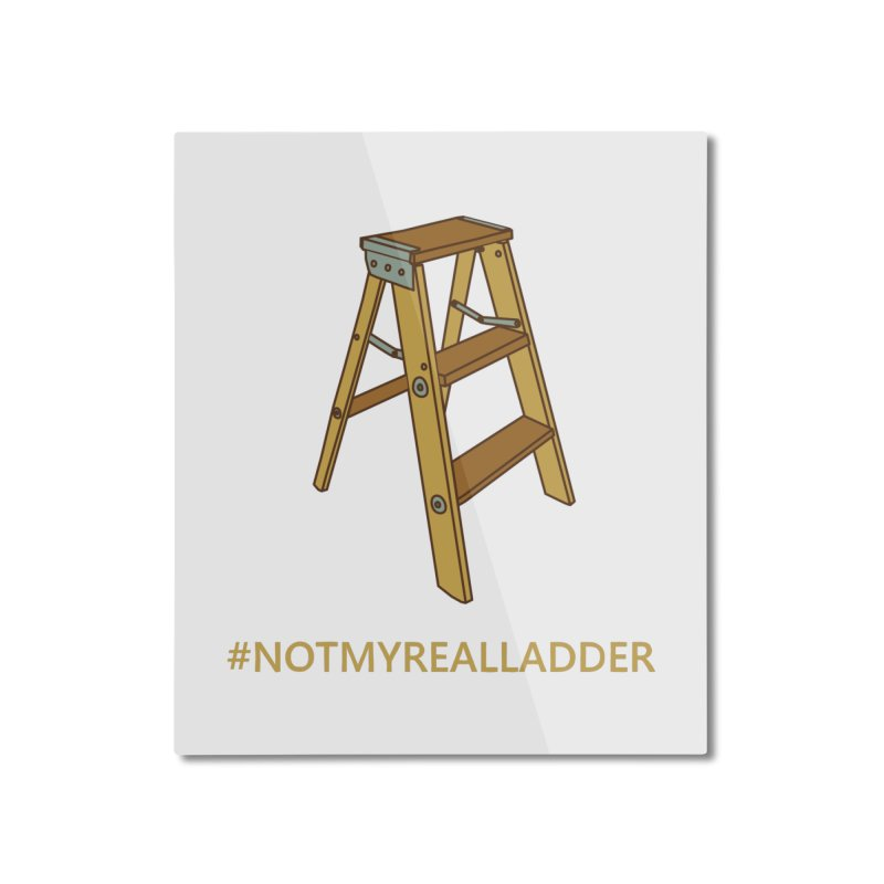 Not My Real Ladder Home Mounted Aluminum Print by oneweirddude's Artist Shop