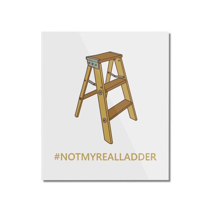 Not My Real Ladder Home Mounted Acrylic Print by oneweirddude's Artist Shop