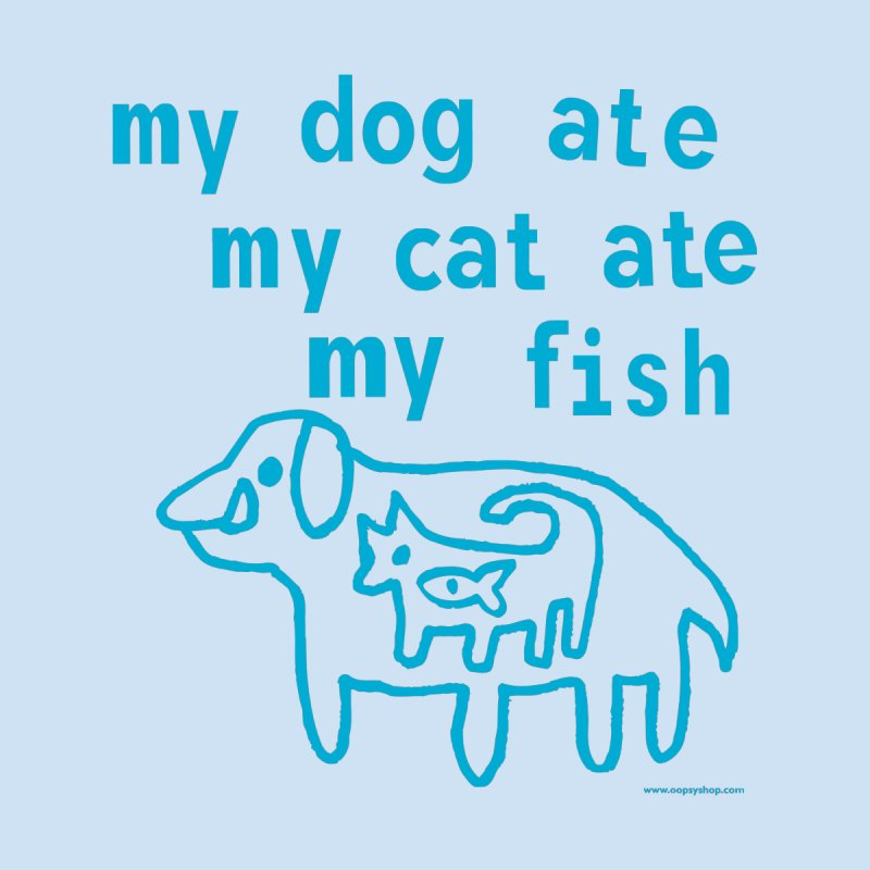 My Dog Ate My Cat Ate My Fish by Oopsy Daisy