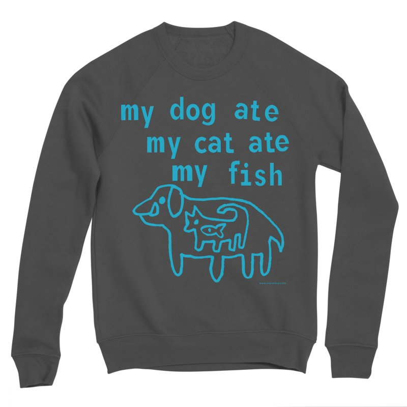 My Dog Ate My Cat Ate My Fish Women's Sponge Fleece Sweatshirt by Oopsy Daisy