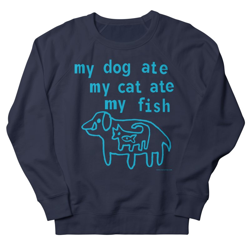 My Dog Ate My Cat Ate My Fish Women's French Terry Sweatshirt by Oopsy Daisy