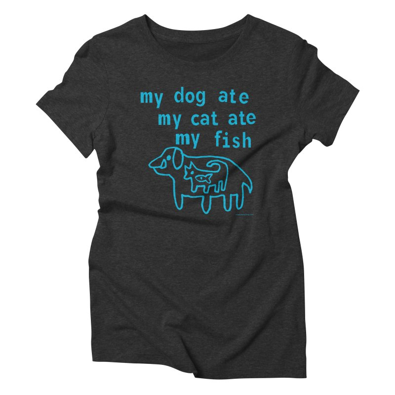 My Dog Ate My Cat Ate My Fish Women's Triblend T-Shirt by Oopsy Daisy