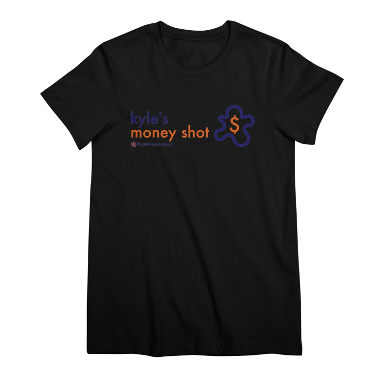 Kyle's Money Shot Women's Premium T-Shirt by Opinions Anonymous