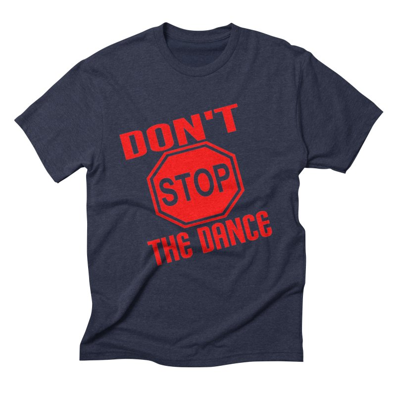 DON'T STOP THE DANCE! Men's Triblend T-Shirt by THE ORANGE ZEROMAX STREET COUTURE