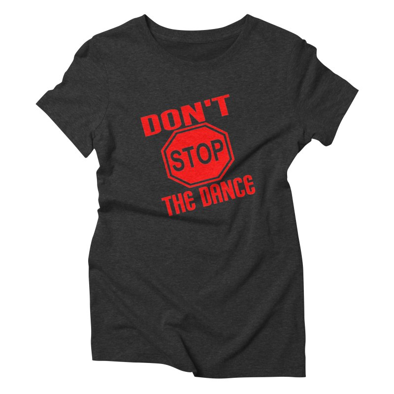 DON'T STOP THE DANCE! Women's Triblend T-Shirt by THE ORANGE ZEROMAX STREET COUTURE
