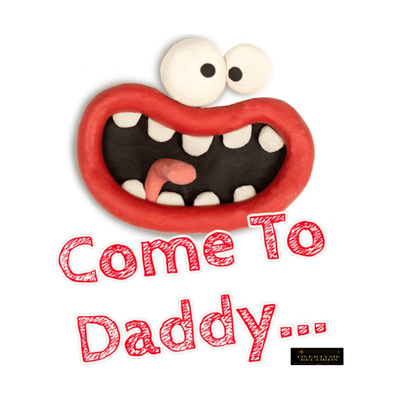 Come To Daddy Men's T-Shirt by OVERTYME RECORDS INC.