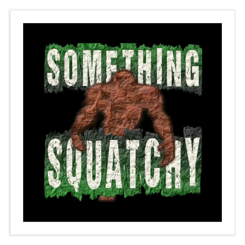 SOMETHING SQUATCHY Home Fine Art Print by Paparaw's T-Shirt Design