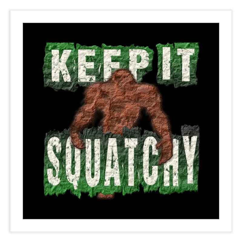 KEEP IT SQUATCHY Home Fine Art Print by Paparaw's T-Shirt Design