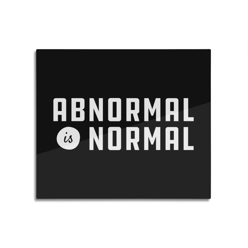Abnormal is Normal Home Mounted Aluminum Print by A Wonderful Shop of Wonderful Wonders