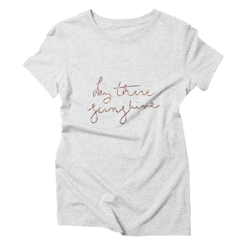 Hey There Sunshine (with flowers) Women's Triblend T-Shirt by Pen & Paper Design's Shop
