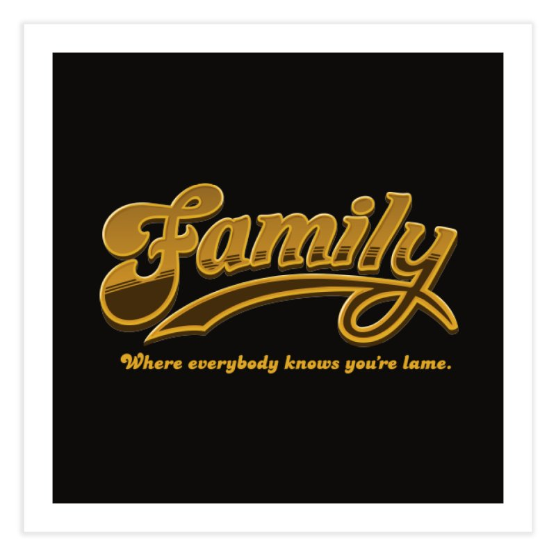 Family - Where everybody knows you're lame Home Fine Art Print by Phildesignart