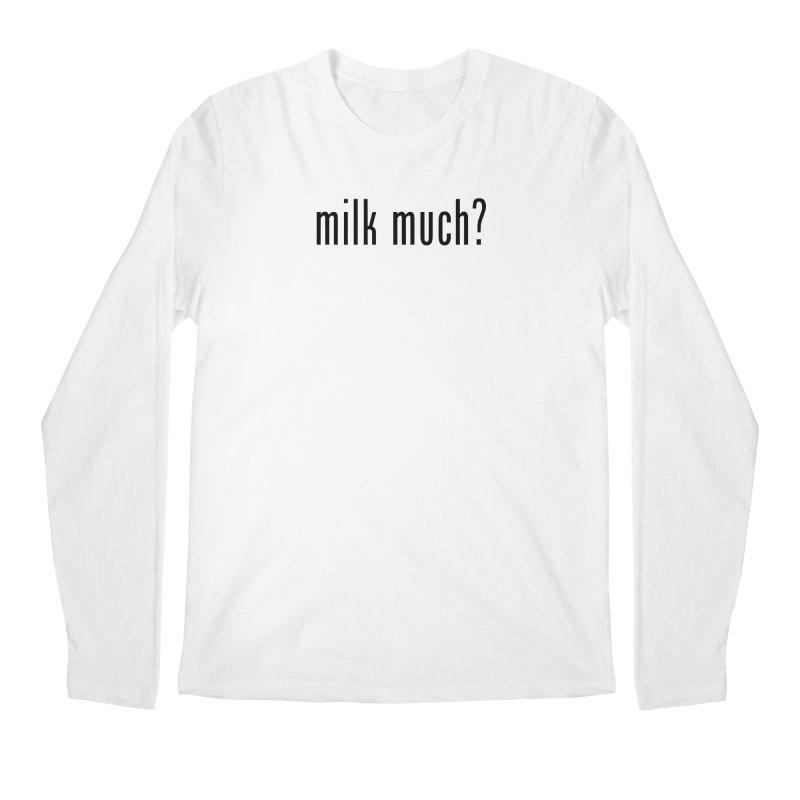 Milk Much? (black text) Men's Longsleeve T-Shirt by phillipolive's Artist Shop