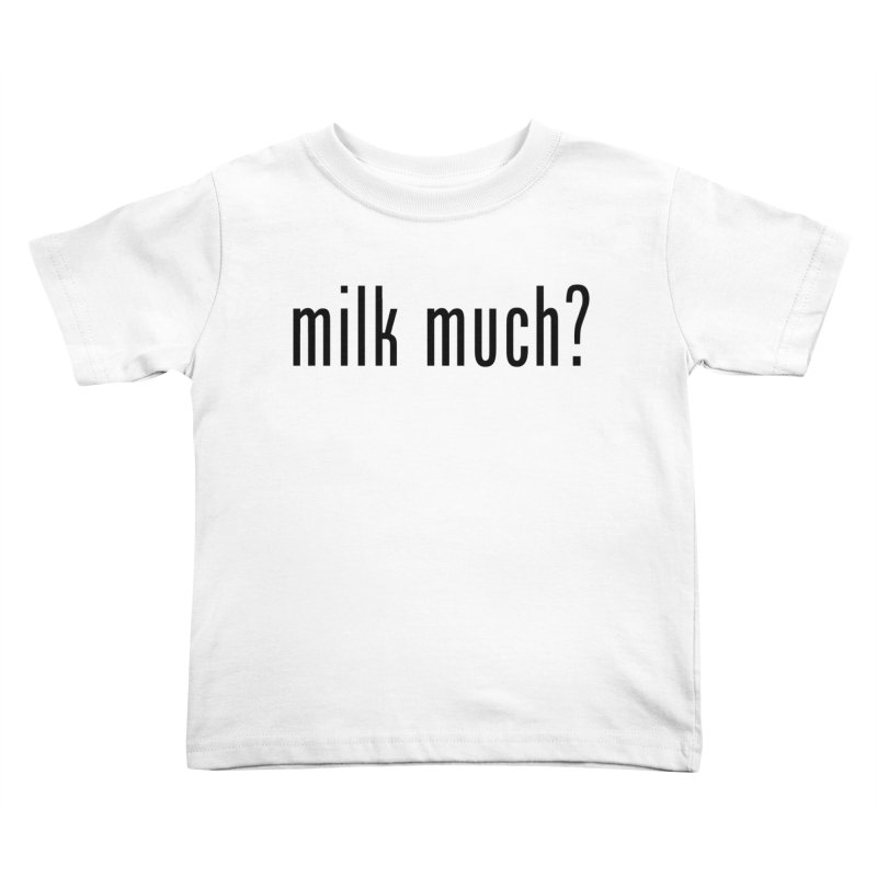 Milk Much? (black text) Kids Toddler T-Shirt by phillipolive's Artist Shop