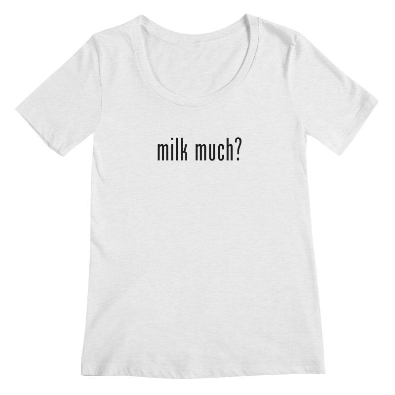 Milk Much? (black text) Women's Scoopneck by phillipolive's Artist Shop