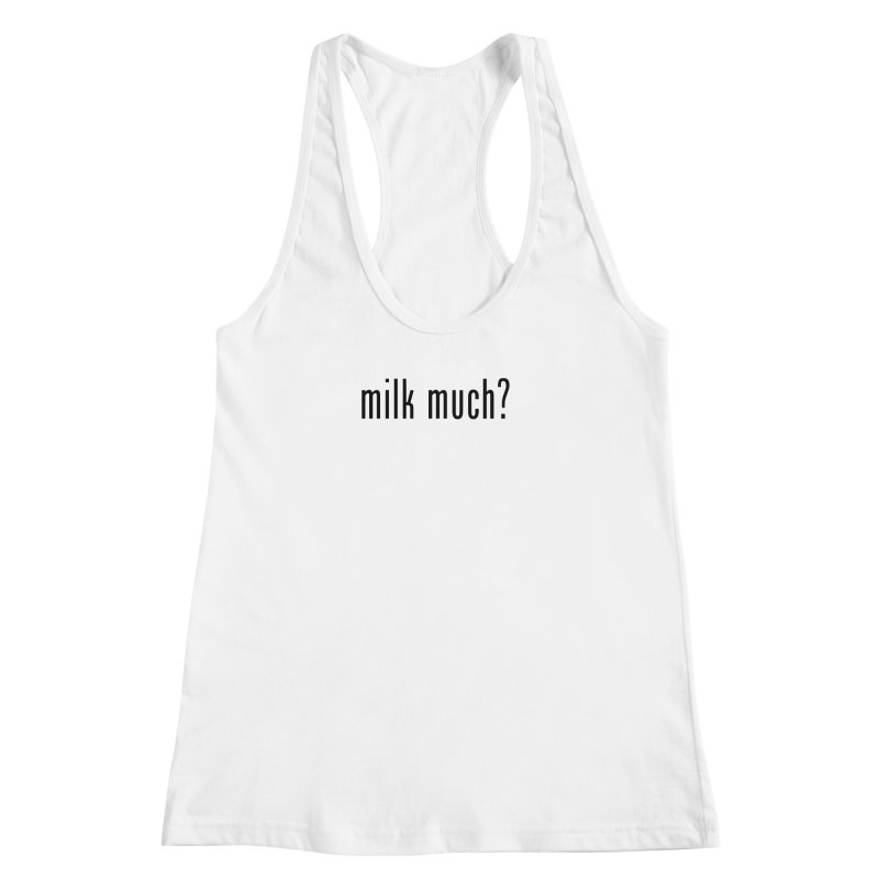 Milk Much? (black text) Women's Racerback Tank by phillipolive's Artist Shop
