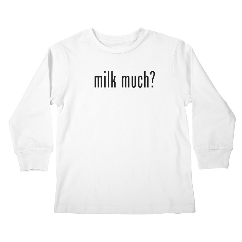 Milk Much? (black text) Kids Longsleeve T-Shirt by phillipolive's Artist Shop