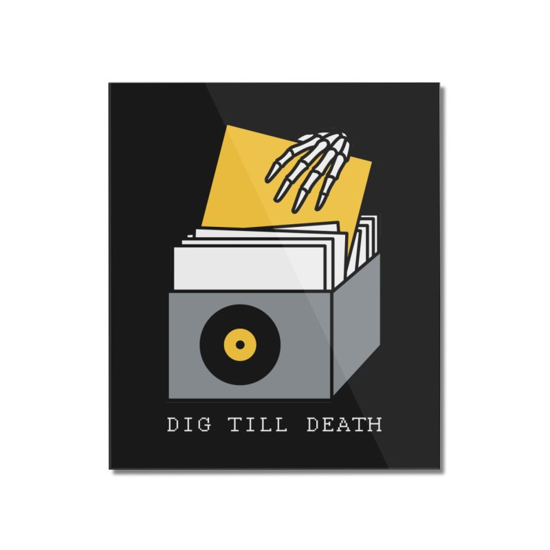 Dig Till Death Home Mounted Acrylic Print by Pigboom's Artist Shop