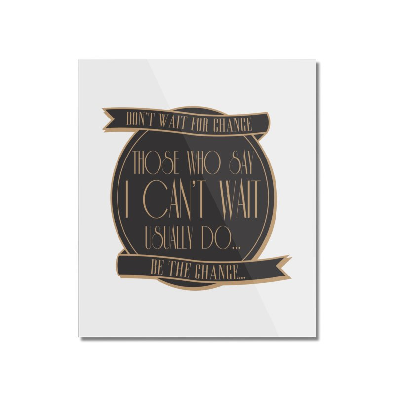 Those Who Say I Can't Wait... Home Mounted Acrylic Print by Pigment Studios Merch