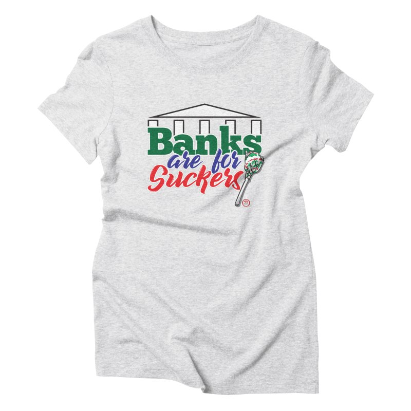 Banks are for Suckers. Women's Triblend T-Shirt by Pigment Studios Merch