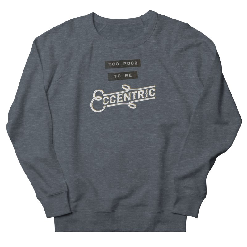 Too Poor to be Eccentric Women's Sweatshirt by Pig's Ear Gear on Threadless