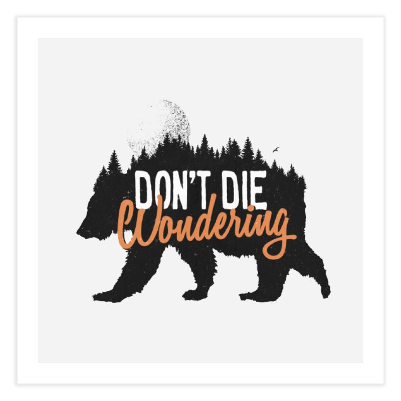 Don't die wondering Home Fine Art Print by Pijaczaj
