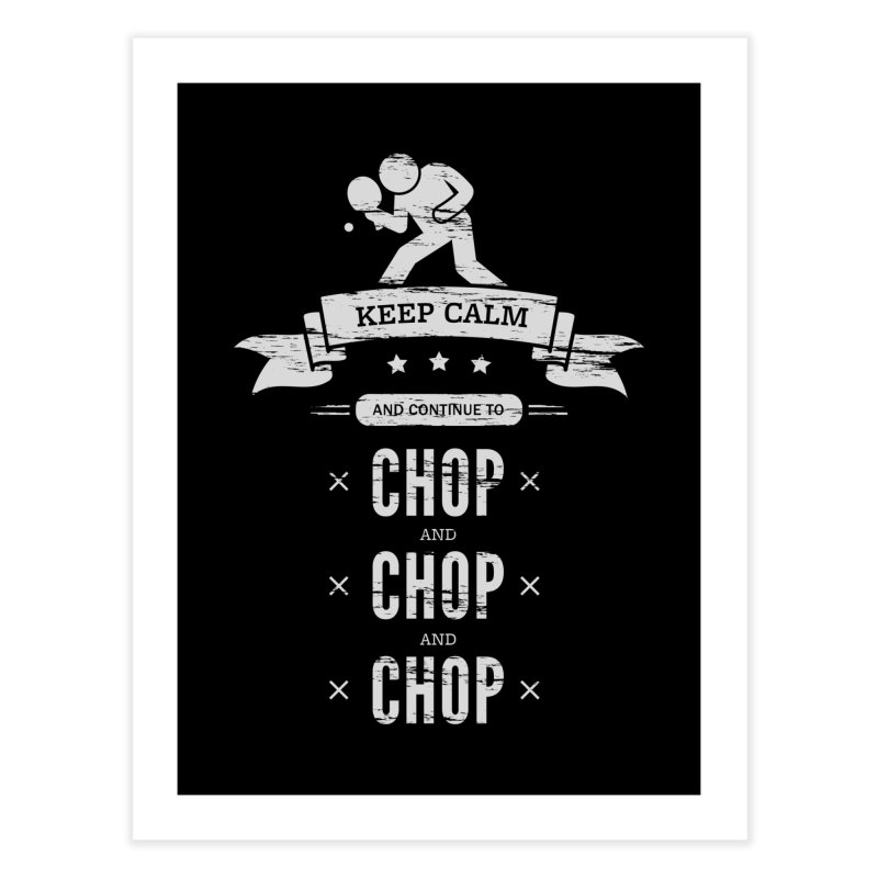 Keep Calm and Continue to Chop Home Fine Art Print by PingSunday's Table Tennis Merchandise.