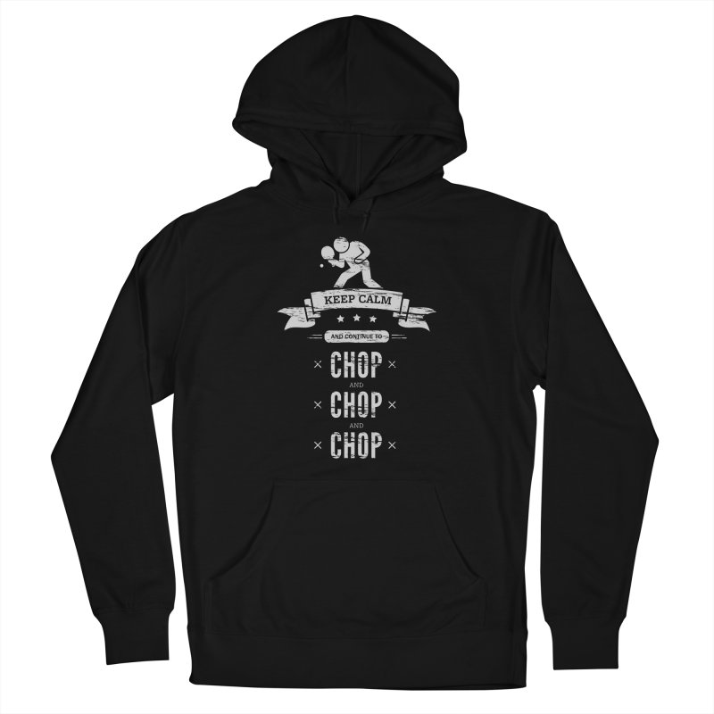 Keep Calm and Continue to Chop Men's French Terry Pullover Hoody by PingSunday's Table Tennis Merchandise.