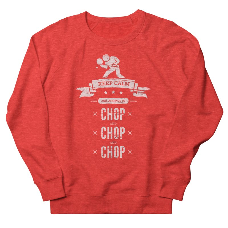 Keep Calm and Continue to Chop Men's Sweatshirt by PingSunday's Table Tennis Merchandise.