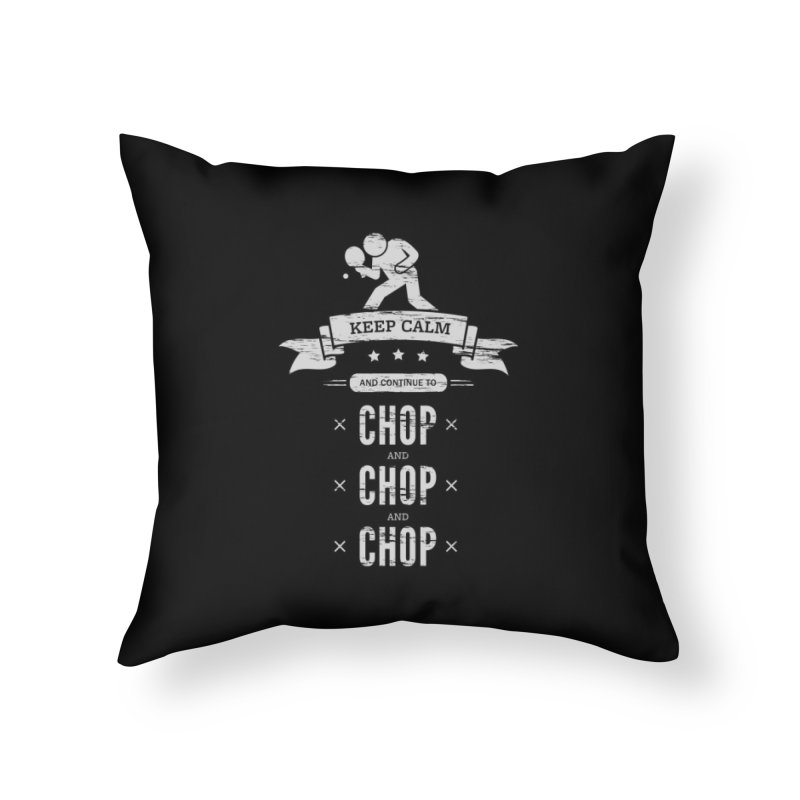 Keep Calm and Continue to Chop Home Throw Pillow by PingSunday's Table Tennis Merchandise.