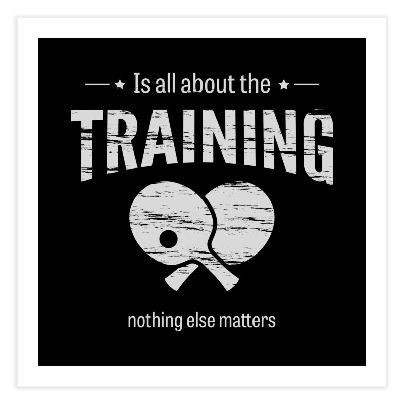 Is All About the Training Home Fine Art Print by PingSunday's Table Tennis Merchandise.