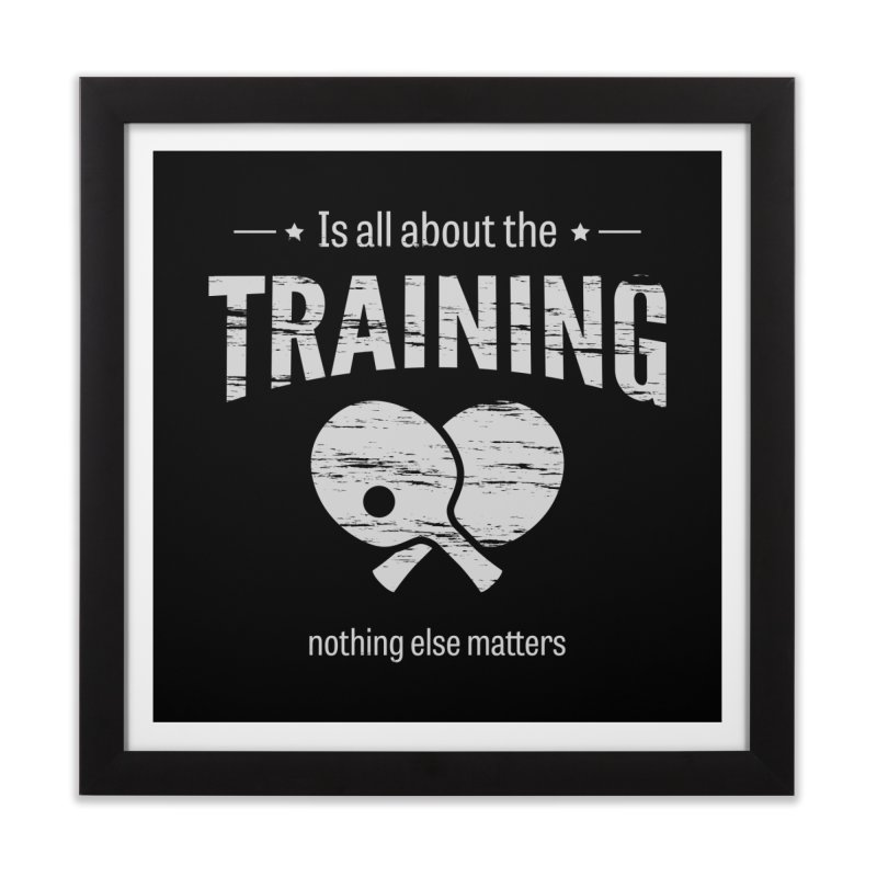 Is All About the Training Home Framed Fine Art Print by PingSunday's Table Tennis Merchandise.
