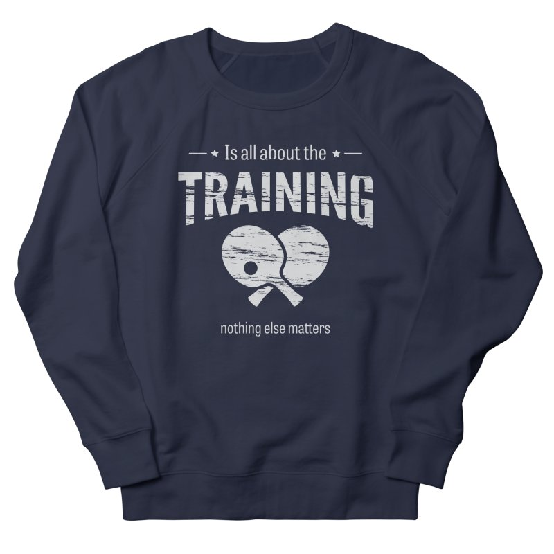 Is All About the Training Women's French Terry Sweatshirt by PingSunday's Table Tennis Merchandise.