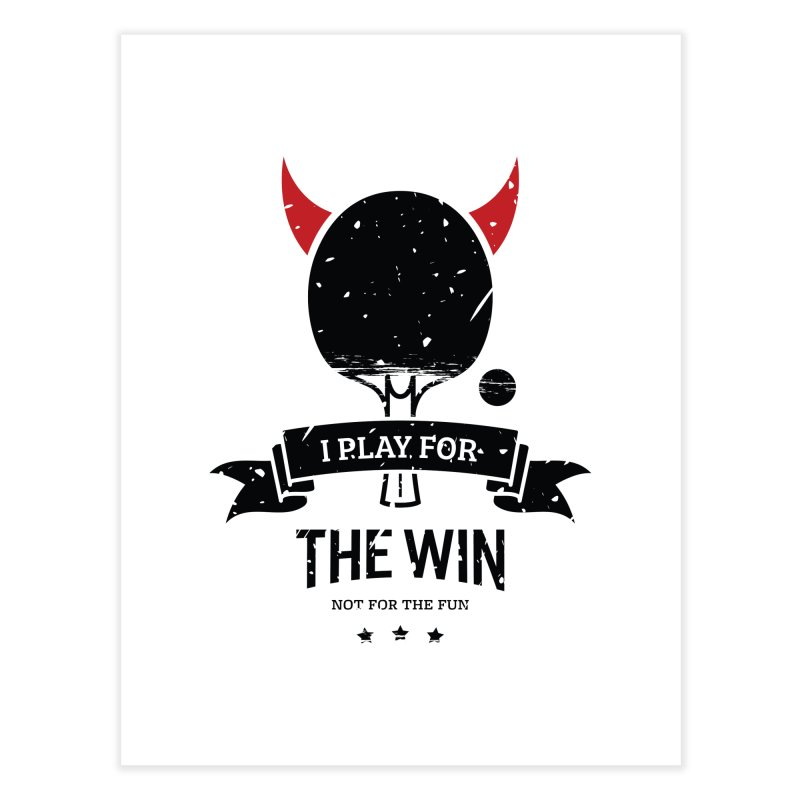 I Play for The Win, Not for The Fun Home Fine Art Print by PingSunday's Table Tennis Merchandise.