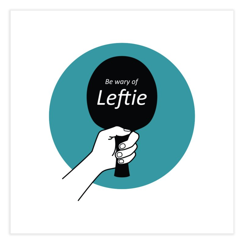 Be Wary of Leftie Home Fine Art Print by PingSunday's Table Tennis Merchandise.