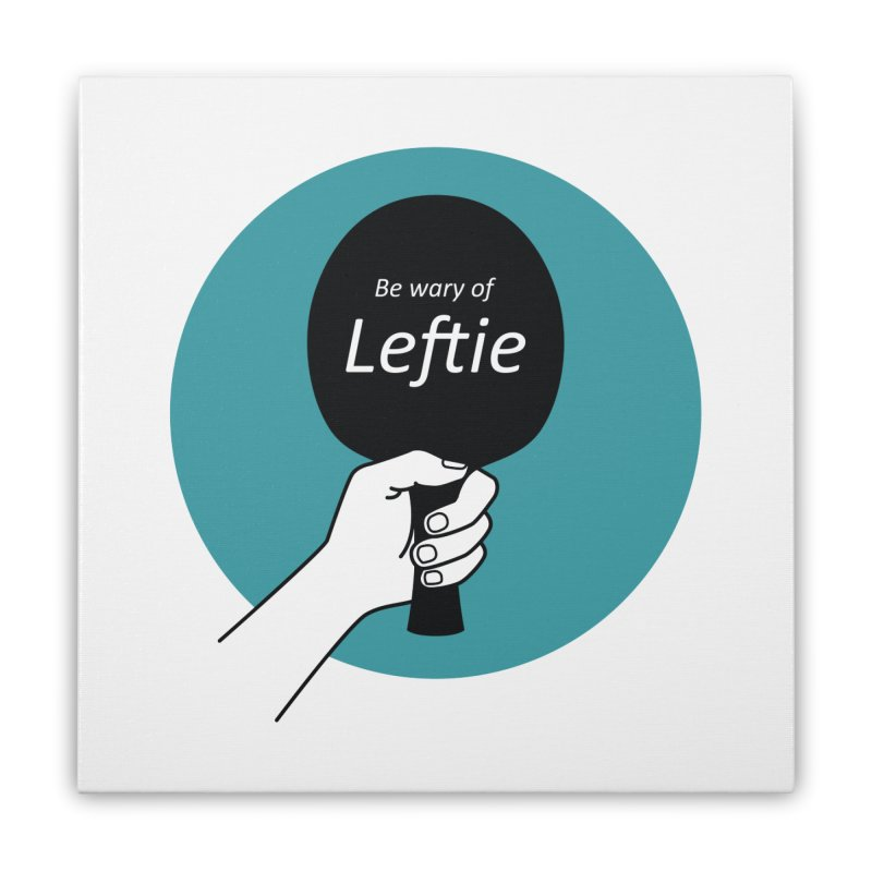 Be Wary of Leftie Home Stretched Canvas by PingSunday's Table Tennis Merchandise.