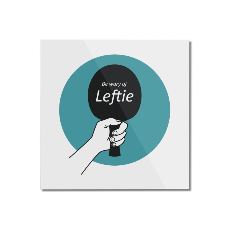 Be Wary of Leftie Home Mounted Acrylic Print by PingSunday's Table Tennis Merchandise.